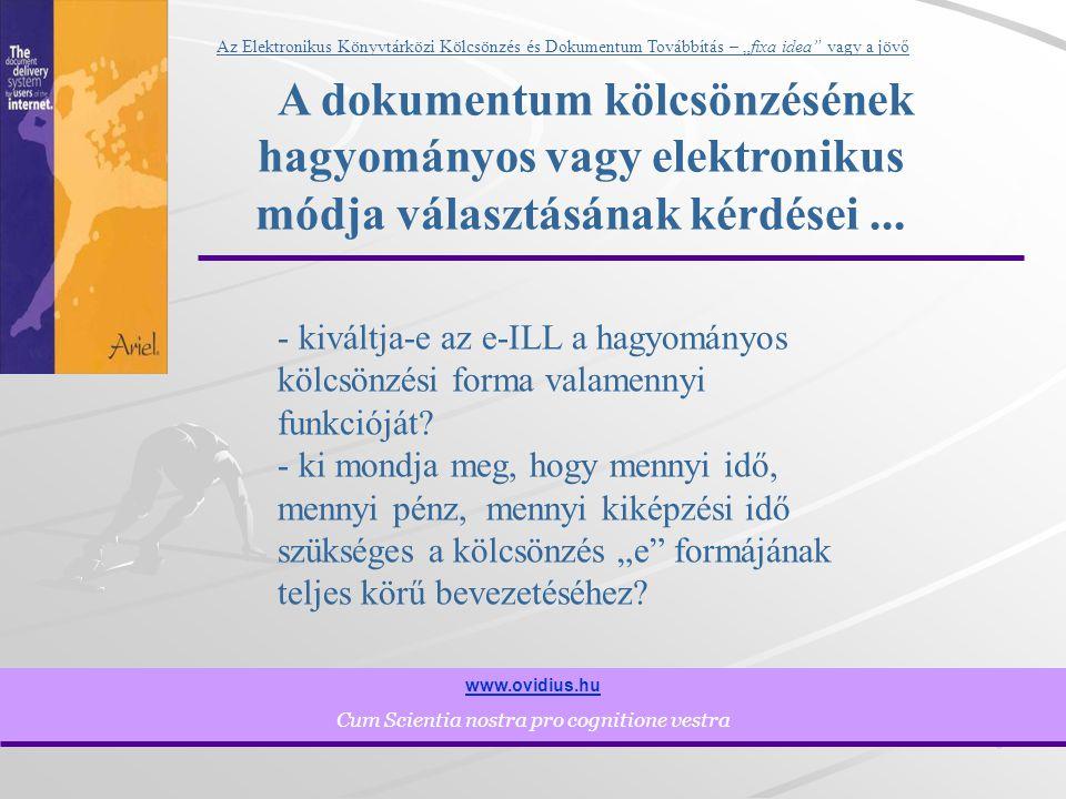 """8 www.ovidius.hu Cum Scientia nostra pro cognitione vestra Az Elektronikus Könyvtárközi Kölcsönzés és Dokumentum Továbbítás – """"fixa idea vagy a jövő A dokumentum kölcsönzésének hagyományos vagy elektronikus módja választásának kérdései..."""