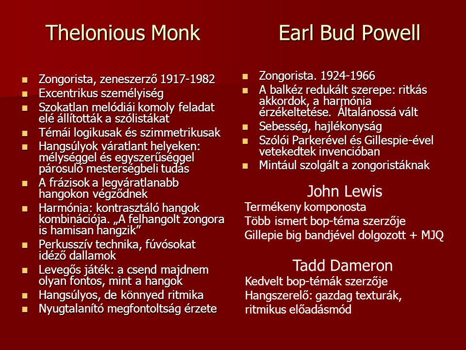 Thelonious MonkEarl Bud Powell Zongorista, zeneszerző 1917-1982 Zongorista, zeneszerző 1917-1982 Excentrikus személyiség Excentrikus személyiség Szokatlan melódiái komoly feladat elé állították a szólistákat Szokatlan melódiái komoly feladat elé állították a szólistákat Témái logikusak és szimmetrikusak Témái logikusak és szimmetrikusak Hangsúlyok váratlant helyeken: mélységgel és egyszerűséggel párosuló mesterségbeli tudás Hangsúlyok váratlant helyeken: mélységgel és egyszerűséggel párosuló mesterségbeli tudás A frázisok a legváratlanabb hangokon végződnek A frázisok a legváratlanabb hangokon végződnek Harmónia: kontrasztáló hangok kombinációja.