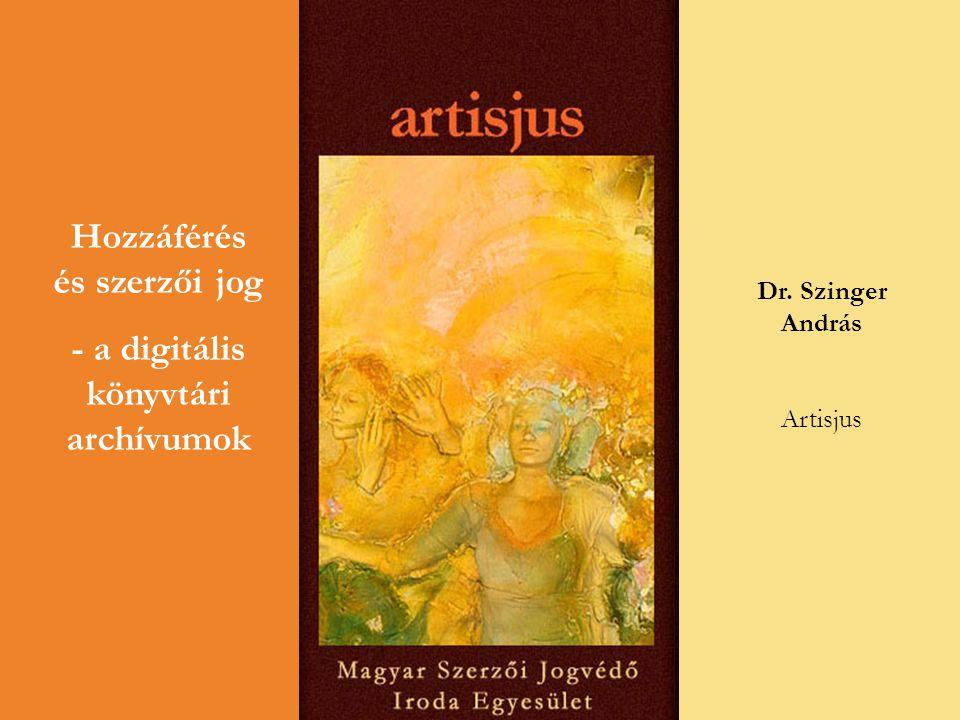 Hozzáférés és szerzői jog - a digitális könyvtári archívumok Dr. Szinger András Artisjus