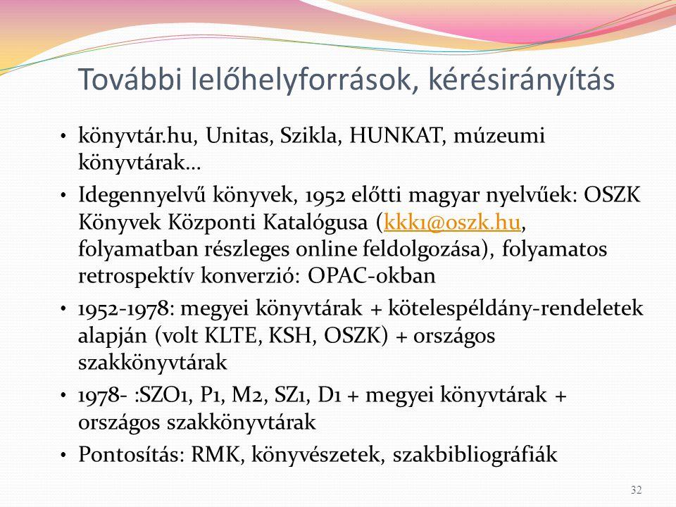 További lelőhelyforrások, kérésirányítás könyvtár.hu, Unitas, Szikla, HUNKAT, múzeumi könyvtárak… Idegennyelvű könyvek, 1952 előtti magyar nyelvűek: OSZK Könyvek Központi Katalógusa (kkk1@oszk.hu, folyamatban részleges online feldolgozása), folyamatos retrospektív konverzió: OPAC-okbankkk1@oszk.hu 1952-1978: megyei könyvtárak + kötelespéldány-rendeletek alapján (volt KLTE, KSH, OSZK) + országos szakkönyvtárak 1978- :SZO1, P1, M2, SZ1, D1 + megyei könyvtárak + országos szakkönyvtárak Pontosítás: RMK, könyvészetek, szakbibliográfiák 32