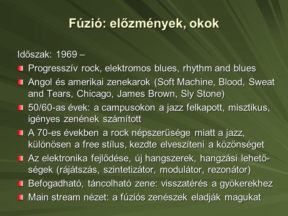 Fúzió: előzmények, okok Időszak: 1969 – Progresszív rock, elektromos blues, rhythm and blues Angol és amerikai zenekarok (Soft Machine, Blood, Sweat and Tears, Chicago, James Brown, Sly Stone) 50/60-as évek: a campusokon a jazz felkapott, misztikus, igényes zenének számított A 70-es években a rock népszerűsége miatt a jazz, különösen a free stílus, kezdte elveszíteni a közönséget Az elektronika fejlődése, új hangszerek, hangzási lehető- ségek (rájátszás, szintetizátor, modulátor, rezonátor) Befogadható, táncolható zene: visszatérés a gyökerekhez Main stream nézet: a fúziós zenészek eladják magukat