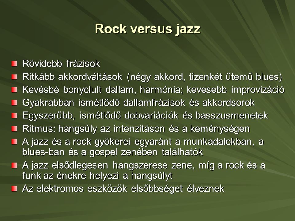 Rock versus jazz Rövidebb frázisok Ritkább akkordváltások (négy akkord, tizenkét ütemű blues) Kevésbé bonyolult dallam, harmónia; kevesebb improvizáció Gyakrabban ismétlődő dallamfrázisok és akkordsorok Egyszerűbb, ismétlődő dobvariációk és basszusmenetek Ritmus: hangsúly az intenzitáson és a keménységen A jazz és a rock gyökerei egyaránt a munkadalokban, a blues-ban és a gospel zenében találhatók A jazz elsődlegesen hangszerese zene, míg a rock és a funk az énekre helyezi a hangsúlyt Az elektromos eszközök elsőbbséget élveznek