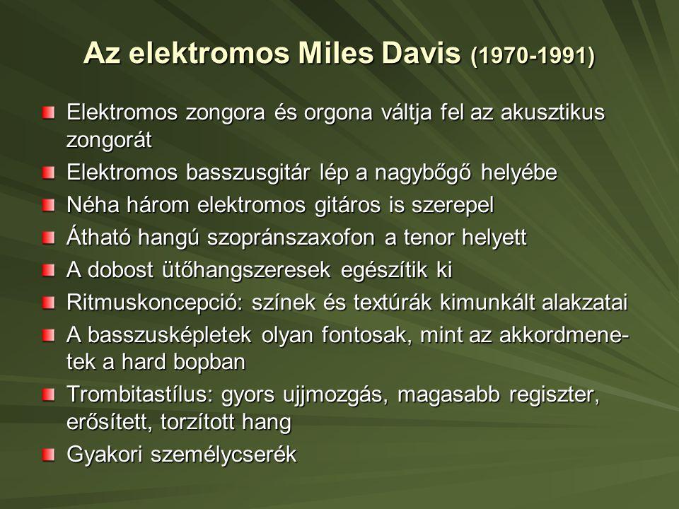 Az elektromos Miles Davis (1970-1991) Elektromos zongora és orgona váltja fel az akusztikus zongorát Elektromos basszusgitár lép a nagybőgő helyébe Néha három elektromos gitáros is szerepel Átható hangú szopránszaxofon a tenor helyett A dobost ütőhangszeresek egészítik ki Ritmuskoncepció: színek és textúrák kimunkált alakzatai A basszusképletek olyan fontosak, mint az akkordmene- tek a hard bopban Trombitastílus: gyors ujjmozgás, magasabb regiszter, erősített, torzított hang Gyakori személycserék