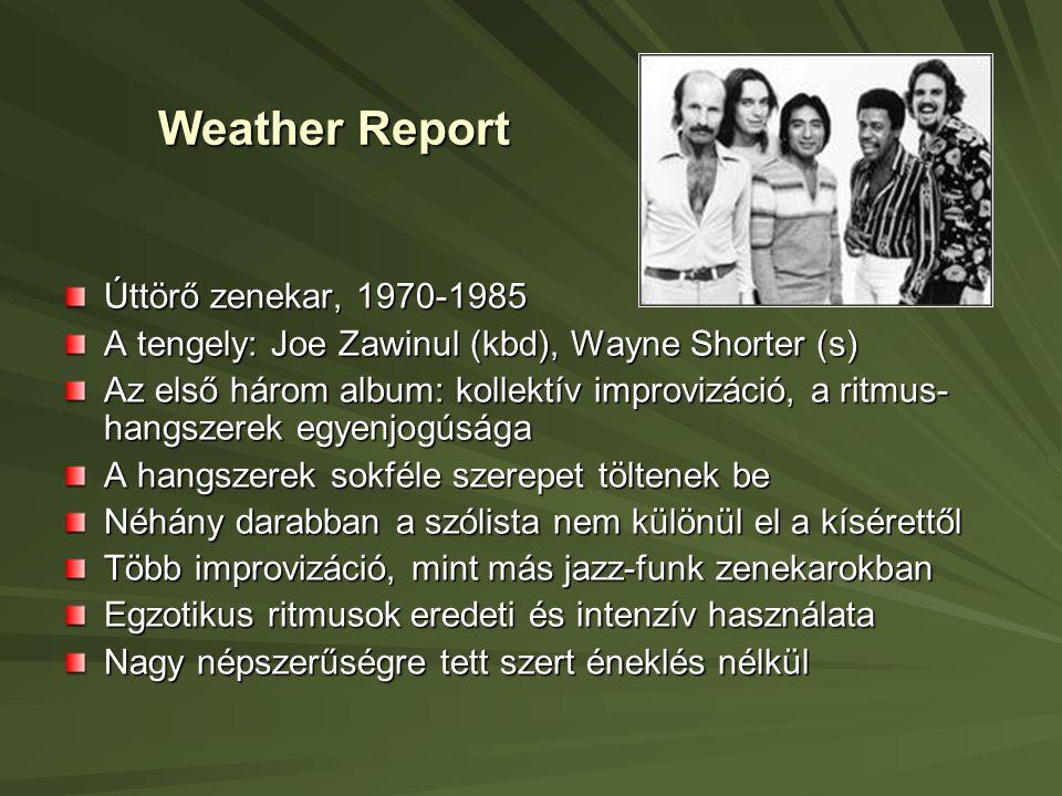 Weather Report Úttörő zenekar, 1970-1985 A tengely: Joe Zawinul (kbd), Wayne Shorter (s) Az első három album: kollektív improvizáció, a ritmus- hangszerek egyenjogúsága A hangszerek sokféle szerepet töltenek be Néhány darabban a szólista nem különül el a kísérettől Több improvizáció, mint más jazz-funk zenekarokban Egzotikus ritmusok eredeti és intenzív használata Nagy népszerűségre tett szert éneklés nélkül
