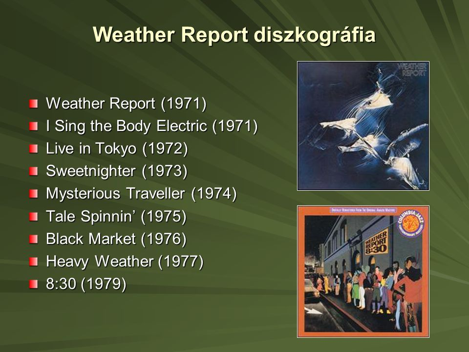 Weather Report diszkográfia Weather Report (1971) I Sing the Body Electric (1971) Live in Tokyo (1972) Sweetnighter (1973) Mysterious Traveller (1974) Tale Spinnin' (1975) Black Market (1976) Heavy Weather (1977) 8:30 (1979)