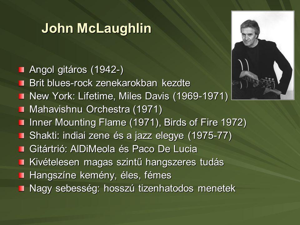 John McLaughlin Angol gitáros (1942-) Brit blues-rock zenekarokban kezdte New York: Lifetime, Miles Davis (1969-1971) Mahavishnu Orchestra (1971) Inner Mounting Flame (1971), Birds of Fire 1972) Shakti: indiai zene és a jazz elegye (1975-77) Gitártrió: AlDiMeola és Paco De Lucia Kivételesen magas szintű hangszeres tudás Hangszíne kemény, éles, fémes Nagy sebesség: hosszú tizenhatodos menetek