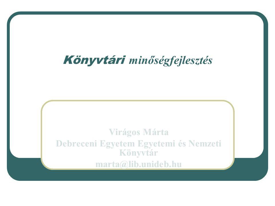 Könyvtári minőségfejlesztés Virágos Márta Debreceni Egyetem Egyetemi és Nemzeti Könyvtár marta@lib.unideb.hu