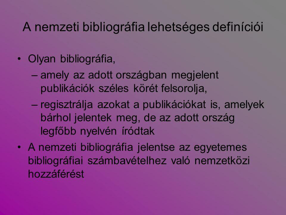 A nemzeti bibliográfia lehetséges definíciói Olyan bibliográfia, –amely az adott országban megjelent publikációk széles körét felsorolja, –regisztrálj