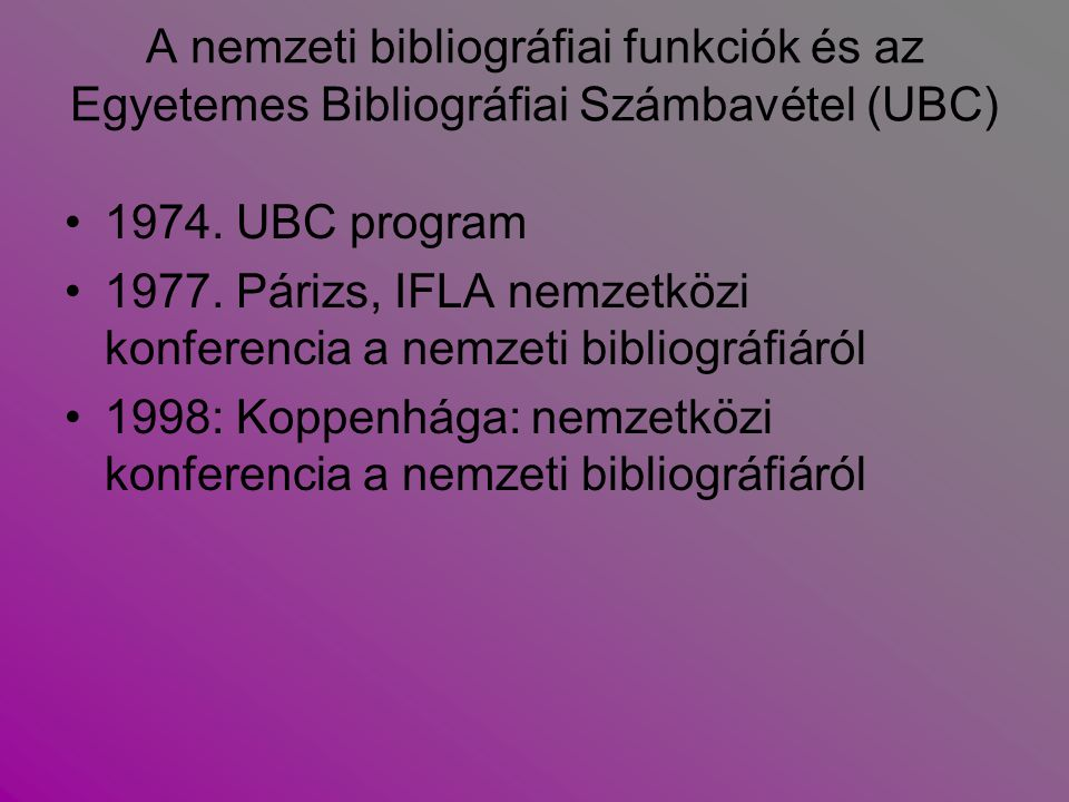 UBC = Universal Bibliographic Control Cél: bárhol megjelent dokumentumok bibliográfiai adatai a világon bárhol hozzáférhetők legyenek.