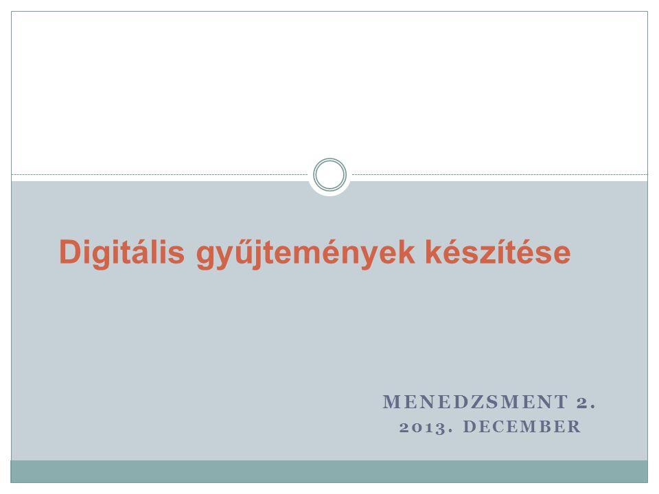 MENEDZSMENT 2. 2013. DECEMBER Digitális gyűjtemények készítése