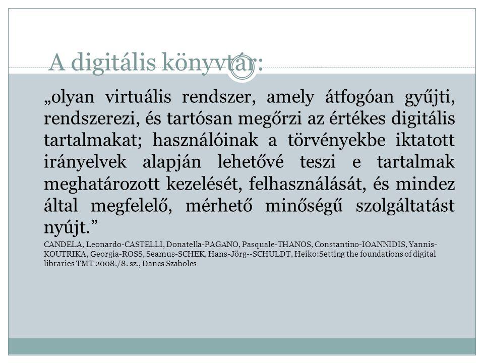 """A digitális könyvtár: """"olyan virtuális rendszer, amely átfogóan gyűjti, rendszerezi, és tartósan megőrzi az értékes digitális tartalmakat; használóinak a törvényekbe iktatott irányelvek alapján lehetővé teszi e tartalmak meghatározott kezelését, felhasználását, és mindez által megfelelő, mérhető minőségű szolgáltatást nyújt. CANDELA, Leonardo-CASTELLI, Donatella-PAGANO, Pasquale-THANOS, Constantino-IOANNIDIS, Yannis- KOUTRIKA, Georgia-ROSS, Seamus-SCHEK, Hans-Jörg--SCHULDT, Heiko:Setting the foundations of digital libraries TMT 2008./8."""