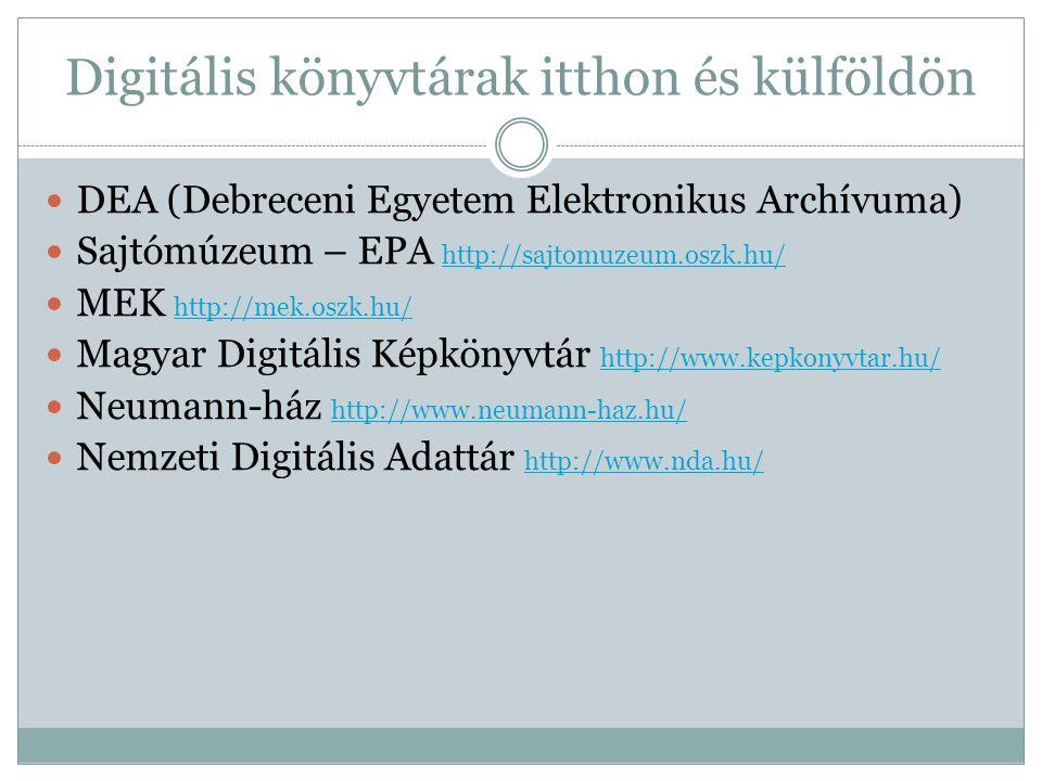 Digitális könyvtárak itthon és külföldön DEA (Debreceni Egyetem Elektronikus Archívuma) Sajtómúzeum – EPA http://sajtomuzeum.oszk.hu/ http://sajtomuzeum.oszk.hu/ MEK http://mek.oszk.hu/ http://mek.oszk.hu/ Magyar Digitális Képkönyvtár http://www.kepkonyvtar.hu/ http://www.kepkonyvtar.hu/ Neumann-ház http://www.neumann-haz.hu/ http://www.neumann-haz.hu/ Nemzeti Digitális Adattár http://www.nda.hu/ http://www.nda.hu/
