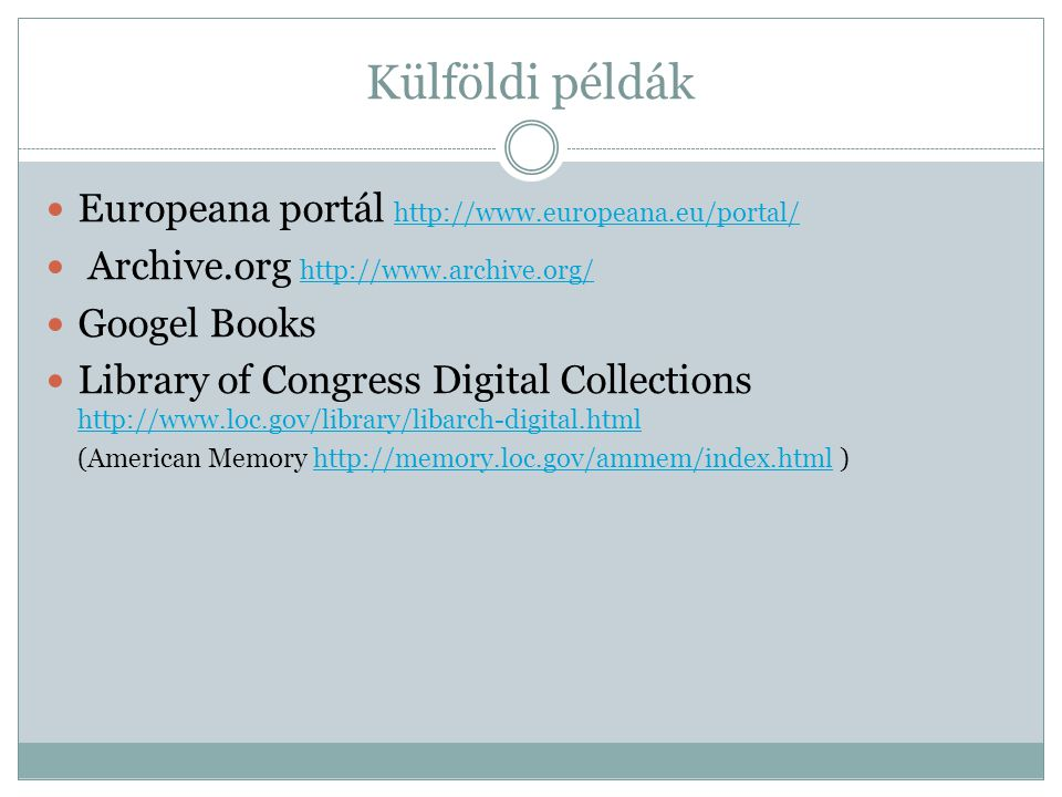 Külföldi példák Europeana portál http://www.europeana.eu/portal/ http://www.europeana.eu/portal/ Archive.org http://www.archive.org/ http://www.archive.org/ Googel Books Library of Congress Digital Collections http://www.loc.gov/library/libarch-digital.html http://www.loc.gov/library/libarch-digital.html (American Memory http://memory.loc.gov/ammem/index.html )http://memory.loc.gov/ammem/index.html
