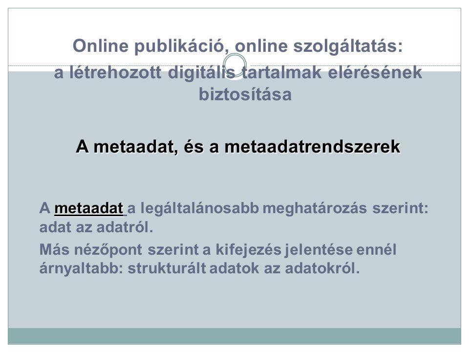 Online publikáció, online szolgáltatás: a létrehozott digitális tartalmak elérésének biztosítása A metaadat, és a metaadatrendszerek metaadat A metaadat a legáltalánosabb meghatározás szerint: adat az adatról.