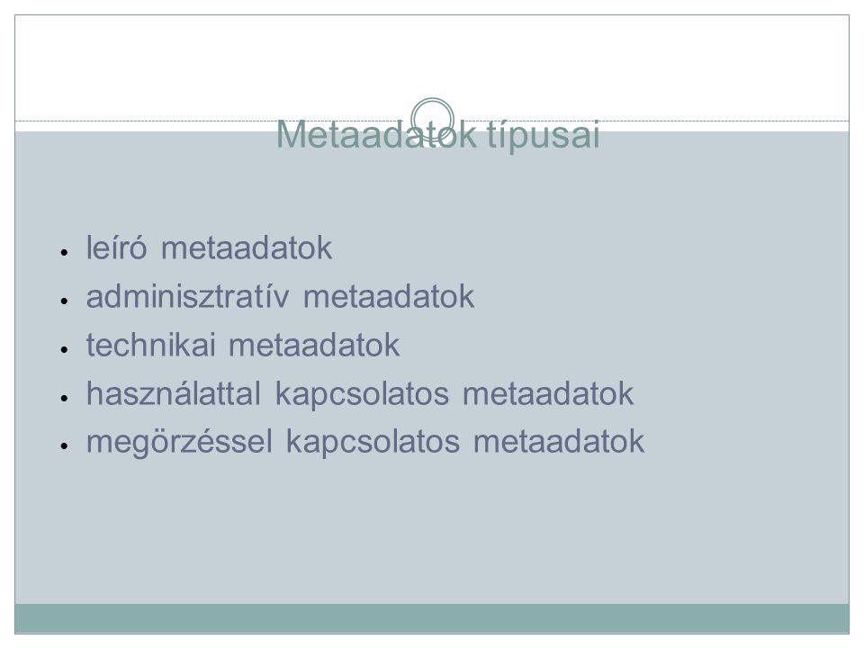 Metaadatok típusai leíró metaadatok adminisztratív metaadatok technikai metaadatok használattal kapcsolatos metaadatok megörzéssel kapcsolatos metaadatok