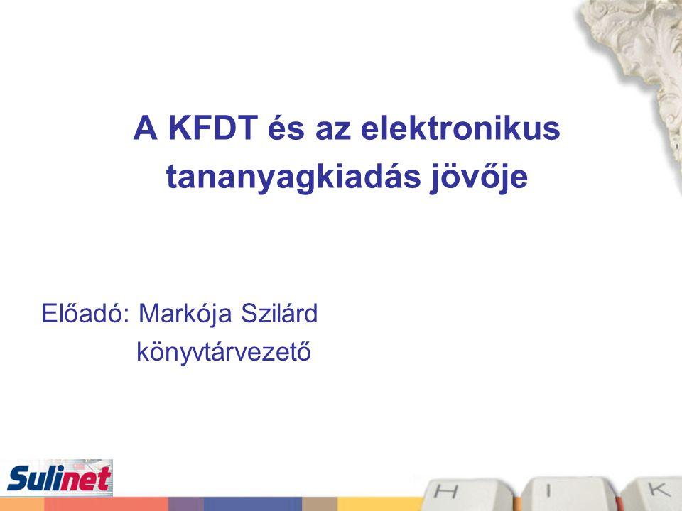A KFDT és az elektronikus tananyagkiadás jövője Előadó: Markója Szilárd könyvtárvezető