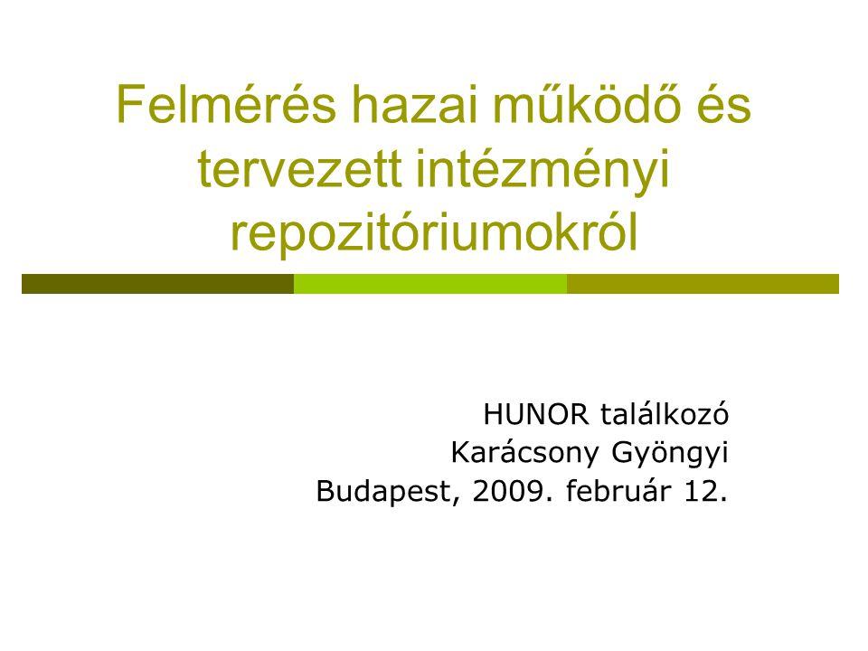 Felmérés hazai működő és tervezett intézményi repozitóriumokról HUNOR találkozó Karácsony Gyöngyi Budapest, 2009. február 12.