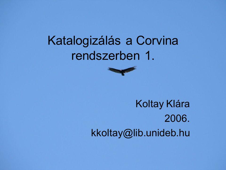 Katalogizálás a Corvina rendszerben 1. Koltay Klára 2006. kkoltay@lib.unideb.hu
