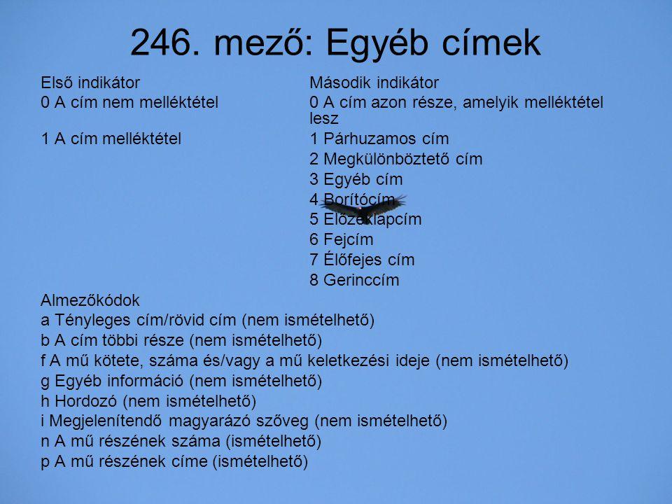 246. mező: Egyéb címek Első indikátor Második indikátor 0 A cím nem melléktétel 0 A cím azon része, amelyik melléktétel lesz 1 A cím melléktétel 1 Pár