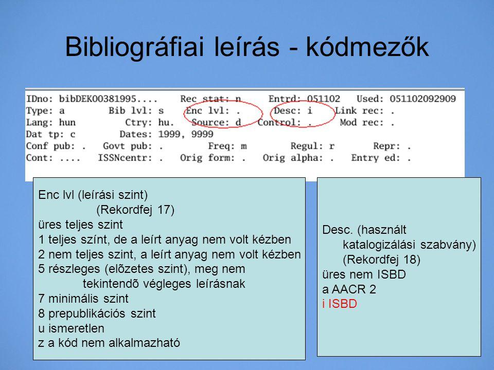 Bibliográfiai leírás - kódmezők Enc lvl (leírási szint) (Rekordfej 17) üres teljes szint 1 teljes színt, de a leírt anyag nem volt kézben 2 nem teljes
