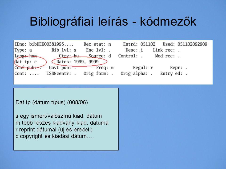 Bibliográfiai leírás - kódmezők Dat tp (dátum típus) (008/06) s egy ismert/valószínű kiad. dátum m több részes kiadvány kiad. dátuma r reprint dátumai