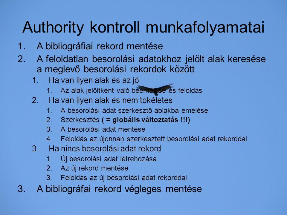 Authority kontroll munkafolyamatai 1.A bibliográfiai rekord mentése 2.A feloldatlan besorolási adatokhoz jelölt alak keresése a meglevő besorolási rek