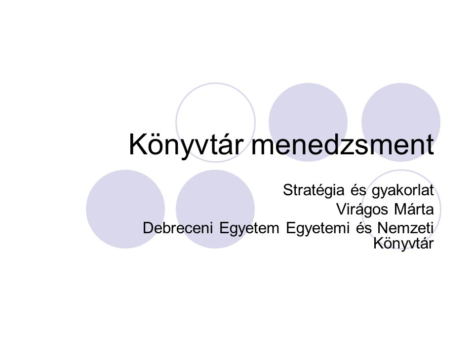 Könyvtár menedzsment Stratégia és gyakorlat Virágos Márta Debreceni Egyetem Egyetemi és Nemzeti Könyvtár