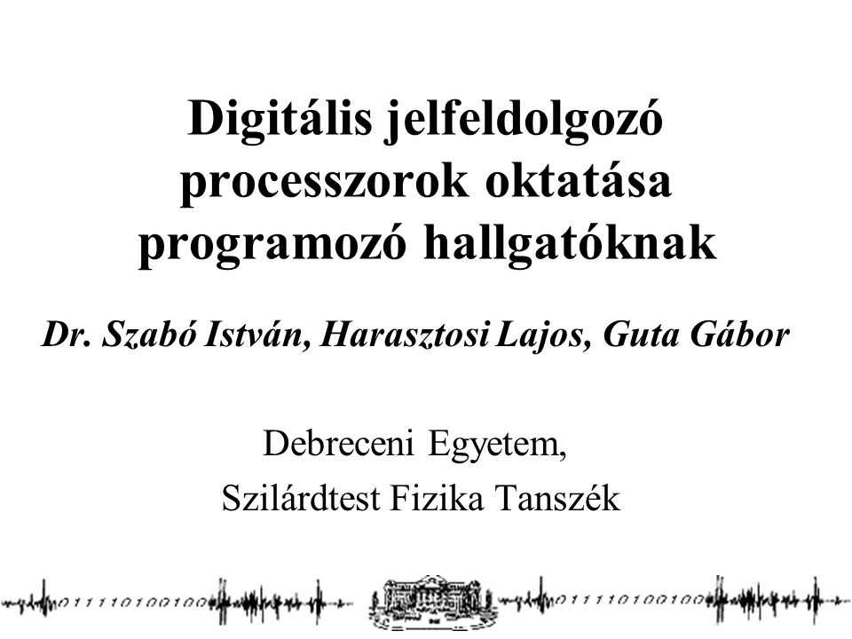 Digitális jelfeldolgozó processzorok oktatása programozó hallgatóknak Dr. Szabó István, Harasztosi Lajos, Guta Gábor Debreceni Egyetem, Szilárdtest Fi
