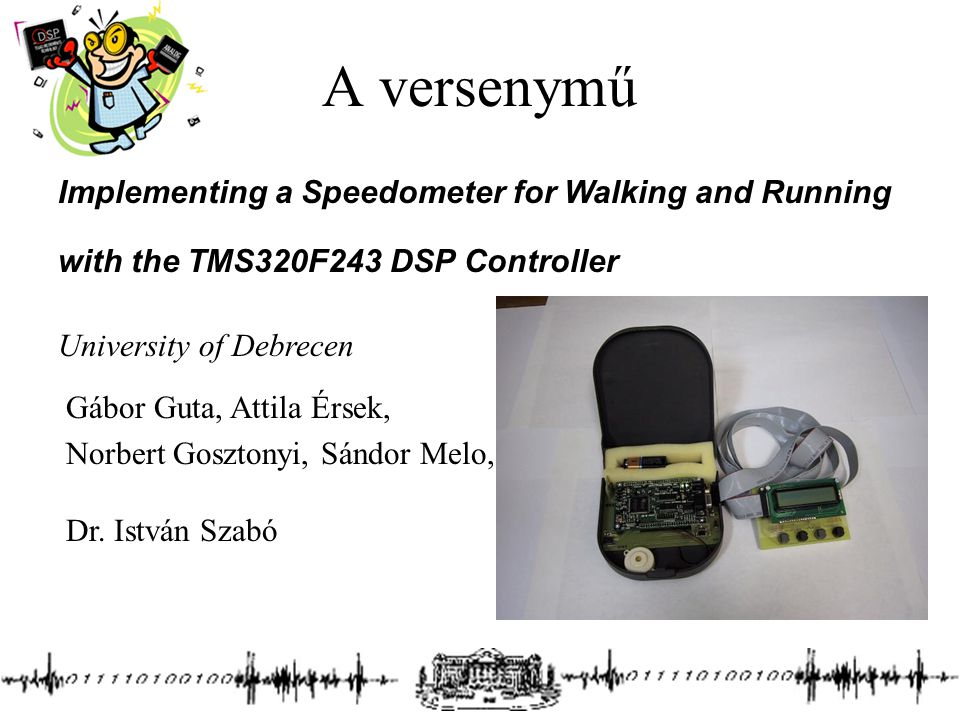 A versenymű Implementing a Speedometer for Walking and Running with the TMS320F243 DSP Controller University of Debrecen Gábor Guta, Attila Érsek, Nor