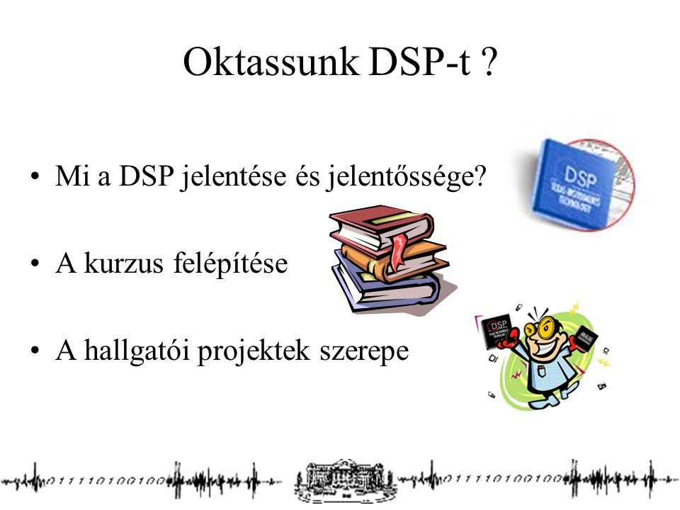 Oktassunk DSP-t ? Mi a DSP jelentése és jelentőssége? A kurzus felépítése A hallgatói projektek szerepe