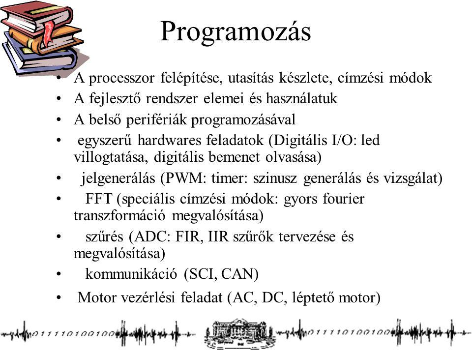 Programozás A processzor felépítése, utasítás készlete, címzési módok A fejlesztő rendszer elemei és használatuk A belső perifériák programozásával egyszerű hardwares feladatok (Digitális I/O: led villogtatása, digitális bemenet olvasása) jelgenerálás (PWM: timer: szinusz generálás és vizsgálat) FFT (speciális címzési módok: gyors fourier transzformáció megvalósítása) szűrés (ADC: FIR, IIR szűrők tervezése és megvalósítása) kommunikáció (SCI, CAN) Motor vezérlési feladat (AC, DC, léptető motor)