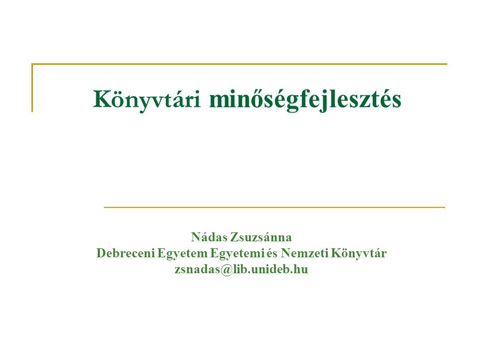 Könyvtári minőségfejlesztés Nádas Zsuzsánna Debreceni Egyetem Egyetemi és Nemzeti Könyvtár zsnadas@lib.unideb.hu