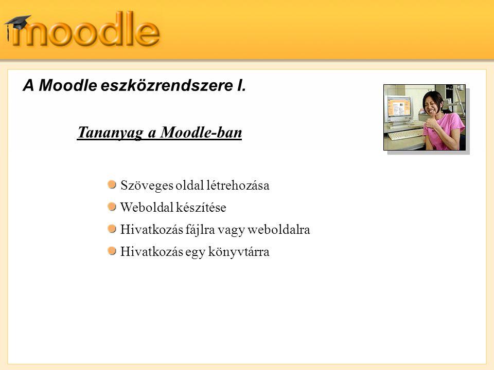 A Moodle eszközrendszere I. Szöveges oldal létrehozása Weboldal készítése Hivatkozás fájlra vagy weboldalra Hivatkozás egy könyvtárra Tananyag a Moodl