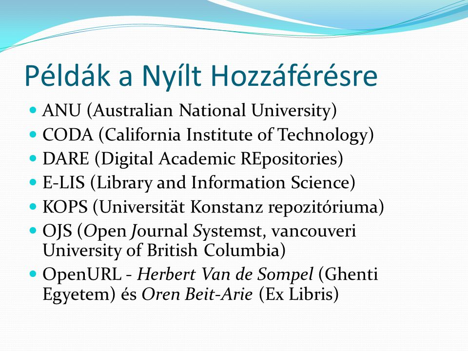 Példák a Nyílt Hozzáférésre ANU (Australian National University) CODA (California Institute of Technology) DARE (Digital Academic REpositories) E-LIS (Library and Information Science) KOPS (Universität Konstanz repozitóriuma) OJS (Open Journal Systemst, vancouveri University of British Columbia) OpenURL - Herbert Van de Sompel (Ghenti Egyetem) és Oren Beit-Arie (Ex Libris)