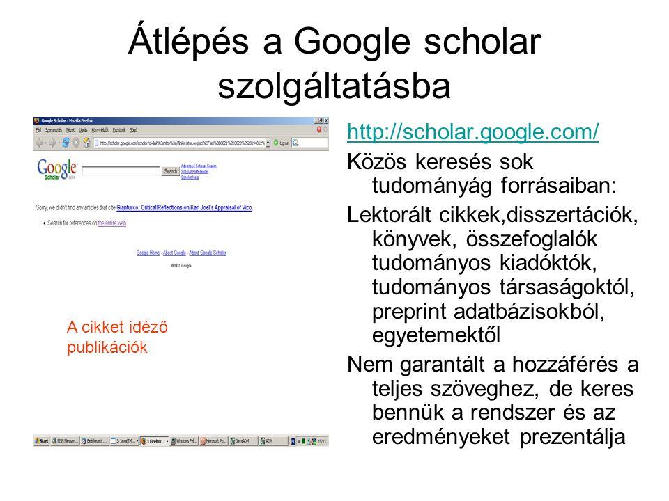 Átlépés a Google scholar szolgáltatásba http://scholar.google.com/ Közös keresés sok tudományág forrásaiban: Lektorált cikkek,disszertációk, könyvek, összefoglalók tudományos kiadóktók, tudományos társaságoktól, preprint adatbázisokból, egyetemektől Nem garantált a hozzáférés a teljes szöveghez, de keres bennük a rendszer és az eredményeket prezentálja A cikket idéző publikációk