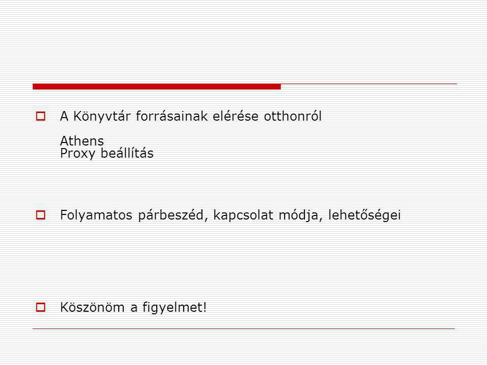  A Könyvtár forrásainak elérése otthonról Athens Proxy beállítás  Folyamatos párbeszéd, kapcsolat módja, lehetőségei  Köszönöm a figyelmet!