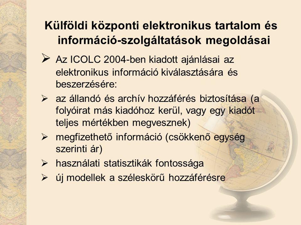Külföldi központi elektronikus tartalom és információ-szolgáltatások megoldásai  Az ICOLC 2004-ben kiadott ajánlásai az elektronikus információ kiválasztására és beszerzésére:  az állandó és archív hozzáférés biztosítása (a folyóirat más kiadóhoz kerül, vagy egy kiadót teljes mértékben megvesznek)  megfizethető információ (csökkenő egység szerinti ár)  használati statisztikák fontossága  új modellek a széleskörű hozzáférésre