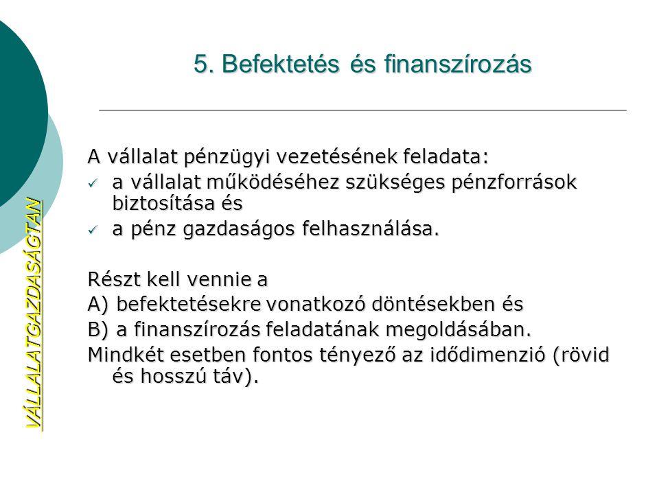 5. Befektetés és finanszírozás A vállalat pénzügyi vezetésének feladata: a vállalat működéséhez szükséges pénzforrások biztosítása és a vállalat működ