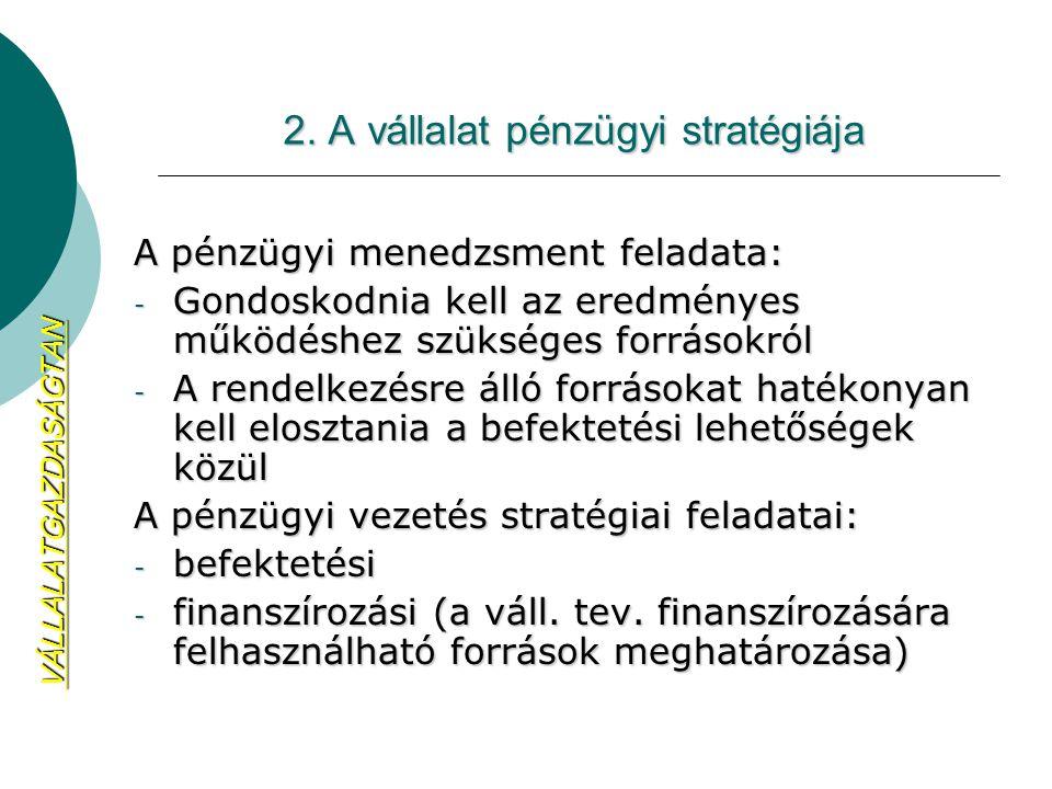 2. A vállalat pénzügyi stratégiája A pénzügyi menedzsment feladata: - Gondoskodnia kell az eredményes működéshez szükséges forrásokról - A rendelkezés