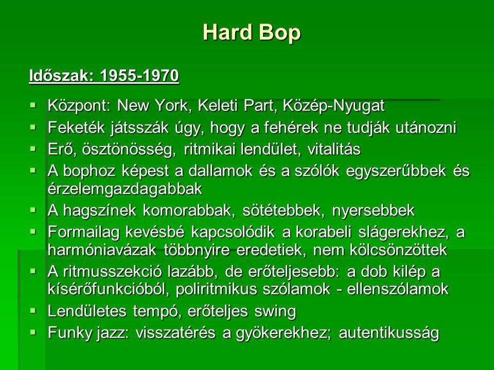 Hard Bop Időszak: 1955-1970  Központ: New York, Keleti Part, Közép-Nyugat  Feketék játsszák úgy, hogy a fehérek ne tudják utánozni  Erő, ösztönösség, ritmikai lendület, vitalitás  A bophoz képest a dallamok és a szólók egyszerűbbek és érzelemgazdagabbak  A hagszínek komorabbak, sötétebbek, nyersebbek  Formailag kevésbé kapcsolódik a korabeli slágerekhez, a harmóniavázak többnyire eredetiek, nem kölcsönzöttek  A ritmusszekció lazább, de erőteljesebb: a dob kilép a kísérőfunkcióból, poliritmikus szólamok - ellenszólamok  Lendületes tempó, erőteljes swing  Funky jazz: visszatérés a gyökerekhez; autentikusság
