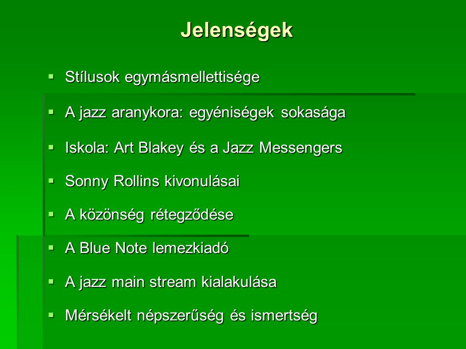 Jelenségek  Stílusok egymásmellettisége  A jazz aranykora: egyéniségek sokasága  Iskola: Art Blakey és a Jazz Messengers  Sonny Rollins kivonulásai  A közönség rétegződése  A Blue Note lemezkiadó  A jazz main stream kialakulása  Mérsékelt népszerűség és ismertség