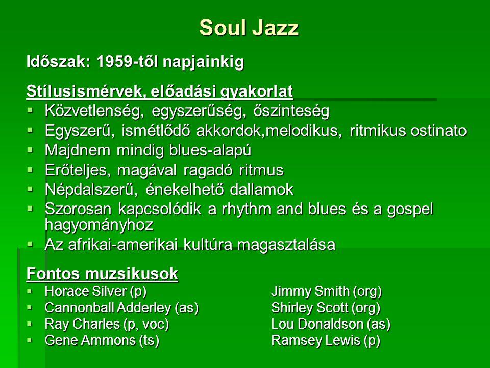 Soul Jazz Időszak: 1959-től napjainkig Stílusismérvek, előadási gyakorlat  Közvetlenség, egyszerűség, őszinteség  Egyszerű, ismétlődő akkordok,melodikus, ritmikus ostinato  Majdnem mindig blues-alapú  Erőteljes, magával ragadó ritmus  Népdalszerű, énekelhető dallamok  Szorosan kapcsolódik a rhythm and blues és a gospel hagyományhoz  Az afrikai-amerikai kultúra magasztalása Fontos muzsikusok  Horace Silver (p)Jimmy Smith (org)  Cannonball Adderley (as)Shirley Scott (org)  Ray Charles (p, voc)Lou Donaldson (as)  Gene Ammons (ts)Ramsey Lewis (p)