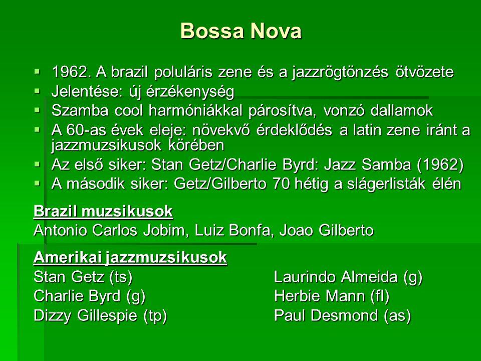 Bossa Nova  1962. A brazil poluláris zene és a jazzrögtönzés ötvözete  Jelentése: új érzékenység  Szamba cool harmóniákkal párosítva, vonzó dallamo