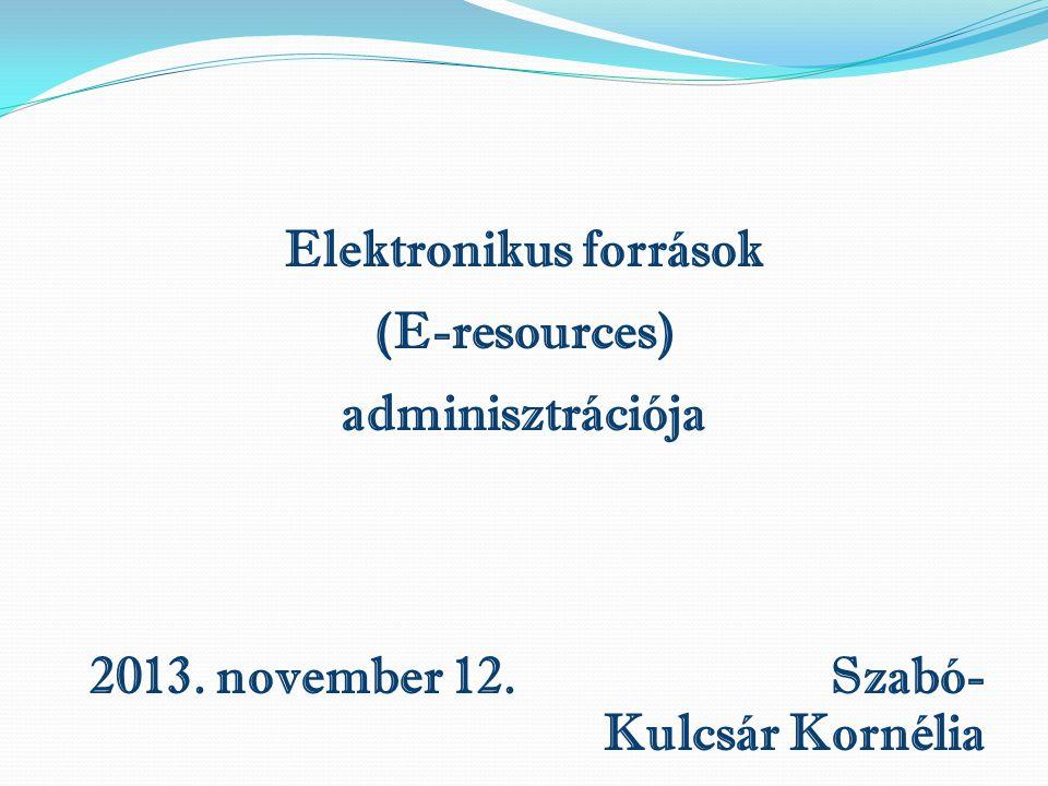 Elektronikus források (E-resources) adminisztrációja 2013. november 12. Szabó- Kulcsár Kornélia