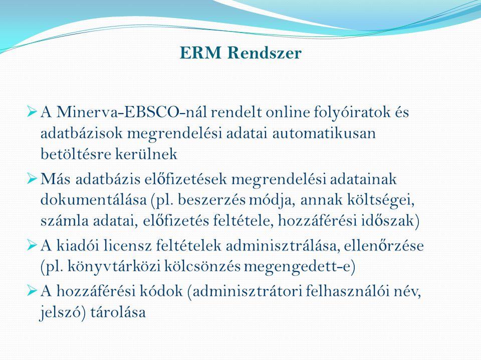 ERM Rendszer  A Minerva-EBSCO-nál rendelt online folyóiratok és adatbázisok megrendelési adatai automatikusan betöltésre kerülnek  Más adatbázis el ő fizetések megrendelési adatainak dokumentálása (pl.