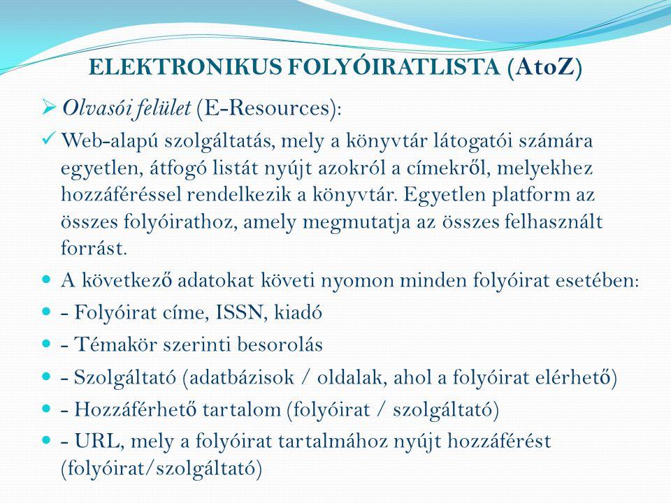 ELEKTRONIKUS FOLYÓIRATLISTA ( AtoZ )  Olvasói felület (E-Resources): Web-alapú szolgáltatás, mely a könyvtár látogatói számára egyetlen, átfogó listát nyújt azokról a címekr ő l, melyekhez hozzáféréssel rendelkezik a könyvtár.
