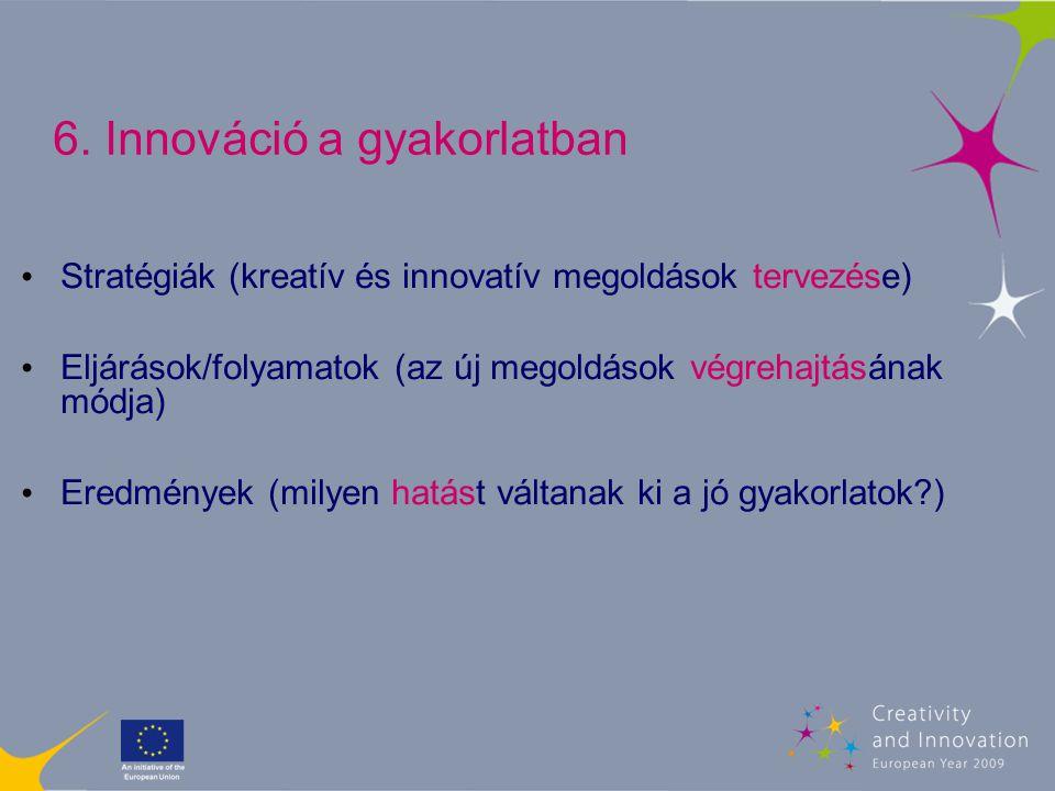 6. Innováció a gyakorlatban Stratégiák (kreatív és innovatív megoldások tervezése) Eljárások/folyamatok (az új megoldások végrehajtásának módja) Eredm