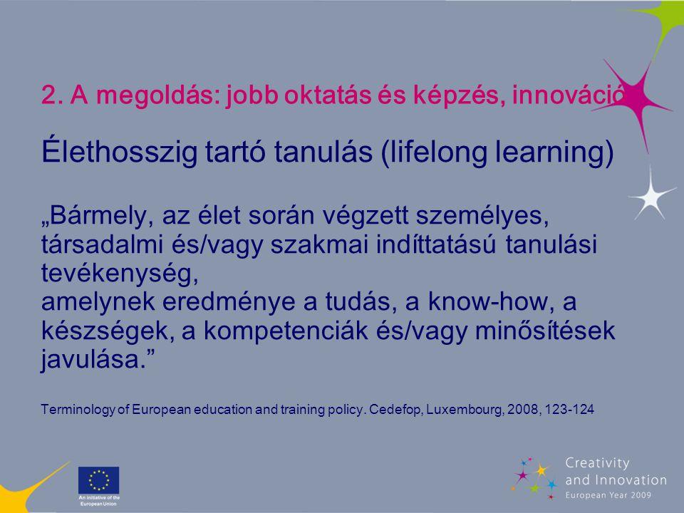 """2. A megoldás: jobb oktatás és képzés, innováció Élethosszig tartó tanulás (lifelong learning) """"Bármely, az élet során végzett személyes, társadalmi é"""