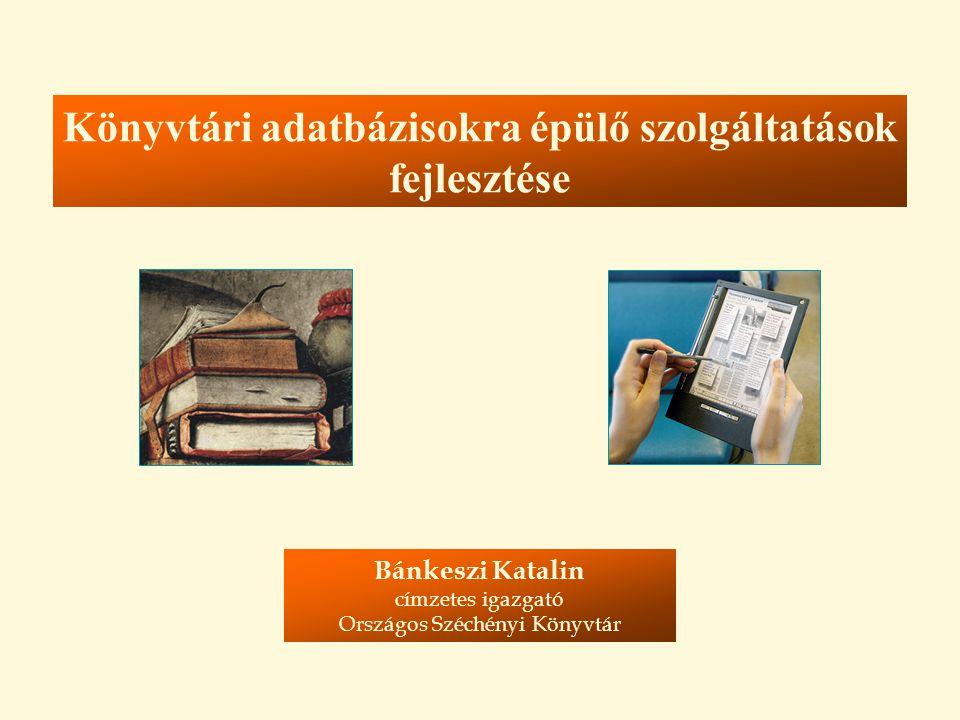 Könyvtári adatbázisokra épülő szolgáltatások fejlesztése Bánkeszi Katalin címzetes igazgató Országos Széchényi Könyvtár