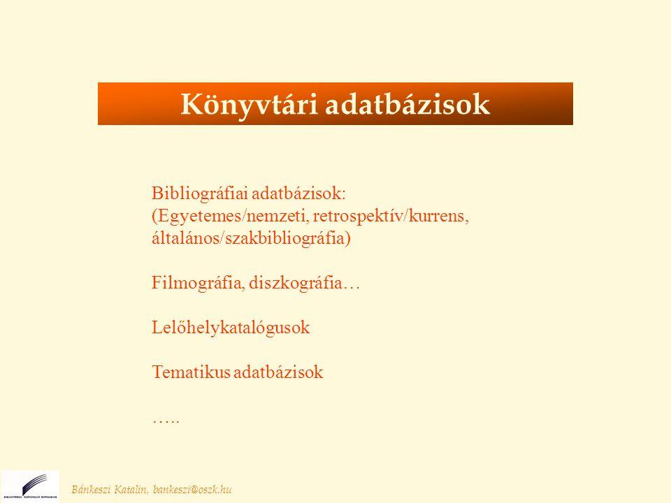 Bánkeszi Katalin, bankeszi@oszk.hu Könyvtári adatbázisok Bibliográfiai adatbázisok: (Egyetemes/nemzeti, retrospektív/kurrens, általános/szakbibliográfia) Filmográfia, diszkográfia… Lelőhelykatalógusok Tematikus adatbázisok …..